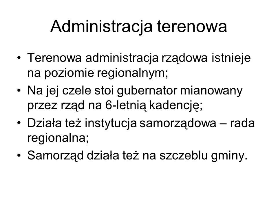 Administracja terenowa Terenowa administracja rządowa istnieje na poziomie regionalnym; Na jej czele stoi gubernator mianowany przez rząd na 6-letnią kadencję; Działa też instytucja samorządowa – rada regionalna; Samorząd działa też na szczeblu gminy.
