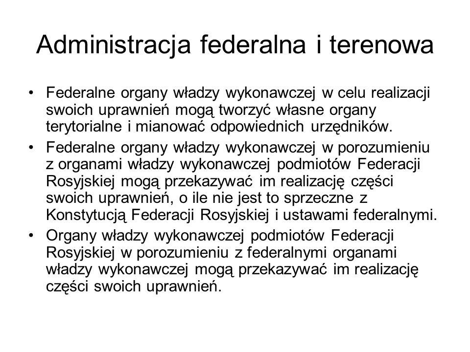Administracja federalna i terenowa Federalne organy władzy wykonawczej w celu realizacji swoich uprawnień mogą tworzyć własne organy terytorialne i mianować odpowiednich urzędników.