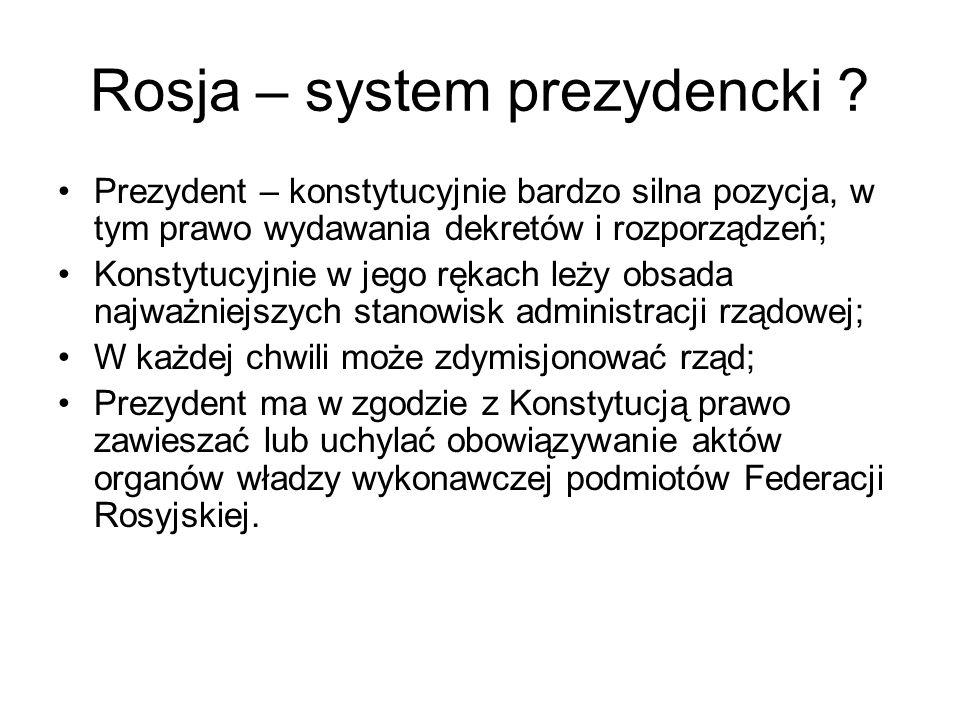 Rosja – system prezydencki ? Prezydent – konstytucyjnie bardzo silna pozycja, w tym prawo wydawania dekretów i rozporządzeń; Konstytucyjnie w jego ręk