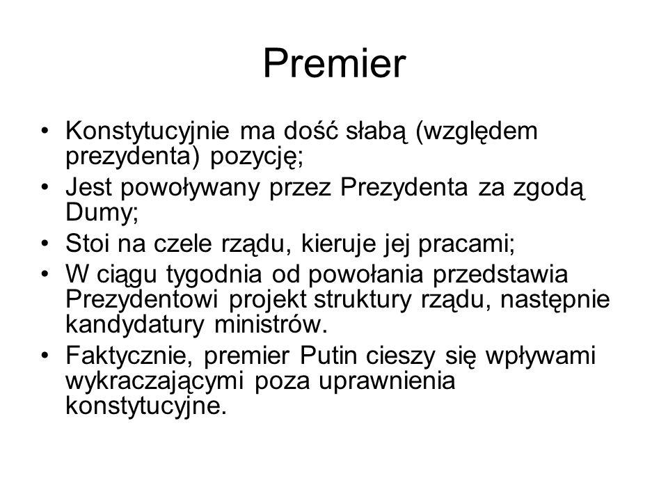 Premier Konstytucyjnie ma dość słabą (względem prezydenta) pozycję; Jest powoływany przez Prezydenta za zgodą Dumy; Stoi na czele rządu, kieruje jej pracami; W ciągu tygodnia od powołania przedstawia Prezydentowi projekt struktury rządu, następnie kandydatury ministrów.