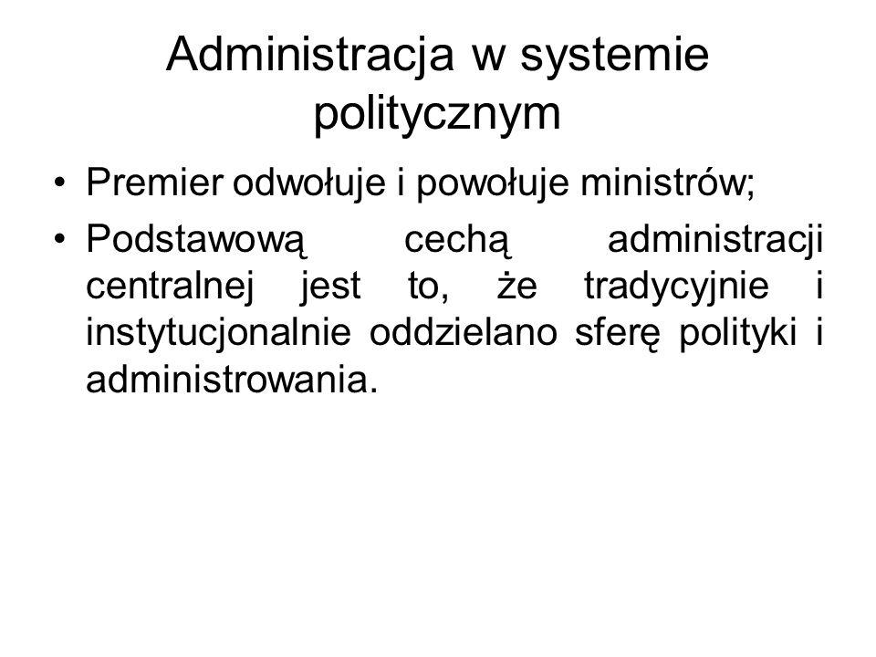 Administracja w systemie politycznym Premier odwołuje i powołuje ministrów; Podstawową cechą administracji centralnej jest to, że tradycyjnie i instytucjonalnie oddzielano sferę polityki i administrowania.