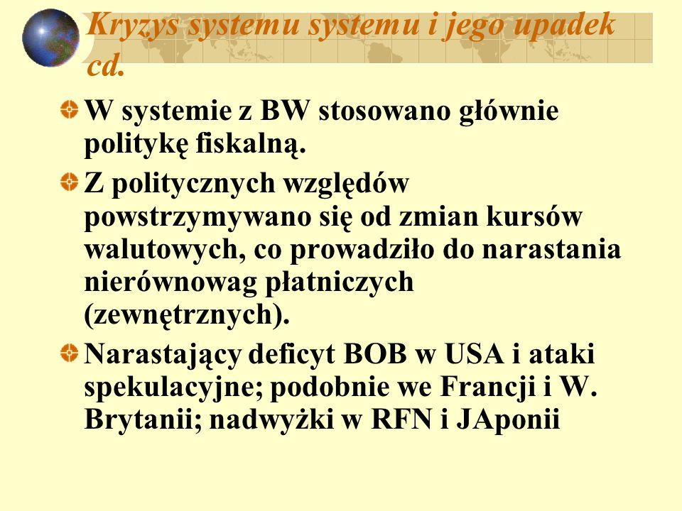 Kryzys systemu systemu i jego upadek cd. W systemie z BW stosowano głównie politykę fiskalną. Z politycznych względów powstrzymywano się od zmian kurs