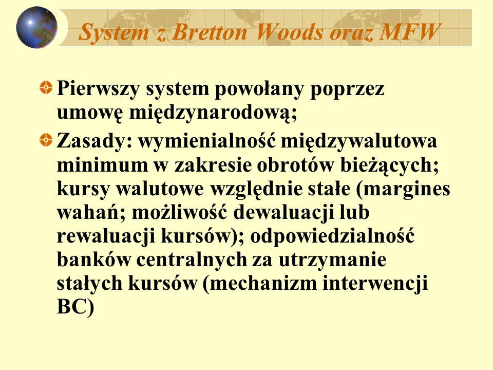 System z Bretton Woods oraz MFW Pierwszy system powołany poprzez umowę międzynarodową; Zasady: wymienialność międzywalutowa minimum w zakresie obrotów bieżących; kursy walutowe względnie stałe (margines wahań; możliwość dewaluacji lub rewaluacji kursów); odpowiedzialność banków centralnych za utrzymanie stałych kursów (mechanizm interwencji BC)
