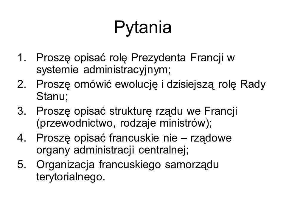 Pytania 1.Proszę opisać rolę Prezydenta Francji w systemie administracyjnym; 2.Proszę omówić ewolucję i dzisiejszą rolę Rady Stanu; 3.Proszę opisać st