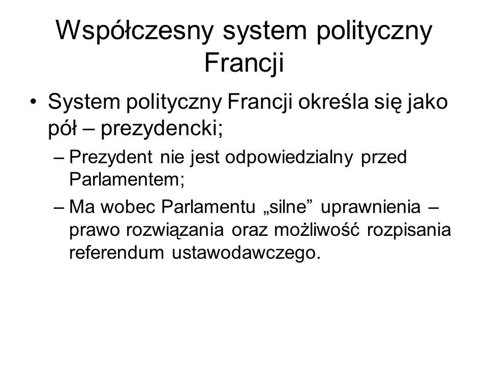 Współczesny system polityczny Francji cd Dualizm władzy wykonawczej – Prezydent i rząd; Rząd jest odpowiedzialny zarówno przed Parlamentem jak i Prezydentem; Rząd ma rozbudowane kompetencje prawodawcze; Radzie Ministrów przewodniczy Prezydent, ale jej pracami kieruje premier.