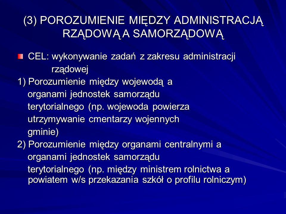 (3) POROZUMIENIE MIĘDZY ADMINISTRACJĄ RZĄDOWĄ A SAMORZĄDOWĄ CEL: wykonywanie zadań z zakresu administracji rządowej rządowej 1) Porozumienie między wo