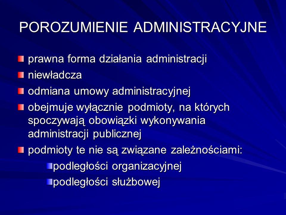 POROZUMIENIE ADMINISTRACYJNE prawna forma działania administracji niewładcza odmiana umowy administracyjnej obejmuje wyłącznie podmioty, na których sp
