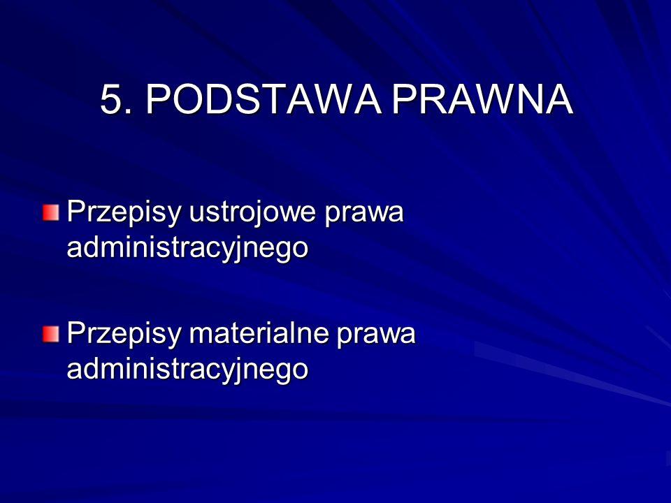 5. PODSTAWA PRAWNA Przepisy ustrojowe prawa administracyjnego Przepisy materialne prawa administracyjnego