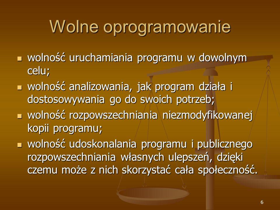 6 Wolne oprogramowanie wolność uruchamiania programu w dowolnym celu; wolność uruchamiania programu w dowolnym celu; wolność analizowania, jak program działa i dostosowywania go do swoich potrzeb; wolność analizowania, jak program działa i dostosowywania go do swoich potrzeb; wolność rozpowszechniania niezmodyfikowanej kopii programu; wolność rozpowszechniania niezmodyfikowanej kopii programu; wolność udoskonalania programu i publicznego rozpowszechniania własnych ulepszeń, dzięki czemu może z nich skorzystać cała społeczność.