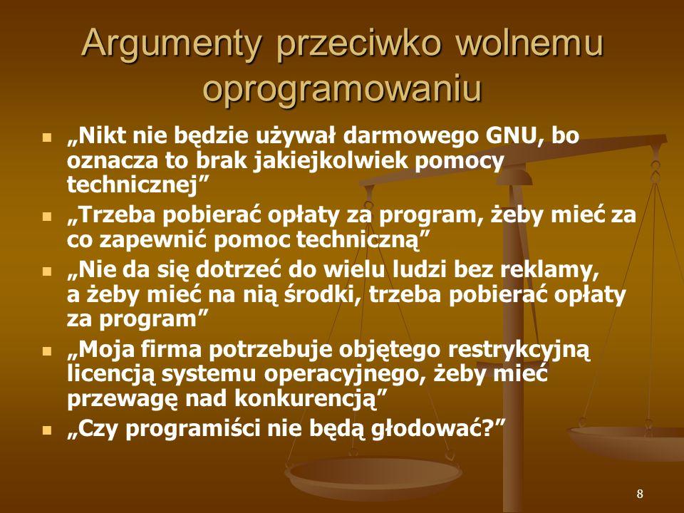 8 Argumenty przeciwko wolnemu oprogramowaniu Nikt nie będzie używał darmowego GNU, bo oznacza to brak jakiejkolwiek pomocy technicznej Trzeba pobierać opłaty za program, żeby mieć za co zapewnić pomoc techniczną Nie da się dotrzeć do wielu ludzi bez reklamy, a żeby mieć na nią środki, trzeba pobierać opłaty za program Moja firma potrzebuje objętego restrykcyjną licencją systemu operacyjnego, żeby mieć przewagę nad konkurencją Czy programiści nie będą głodować?