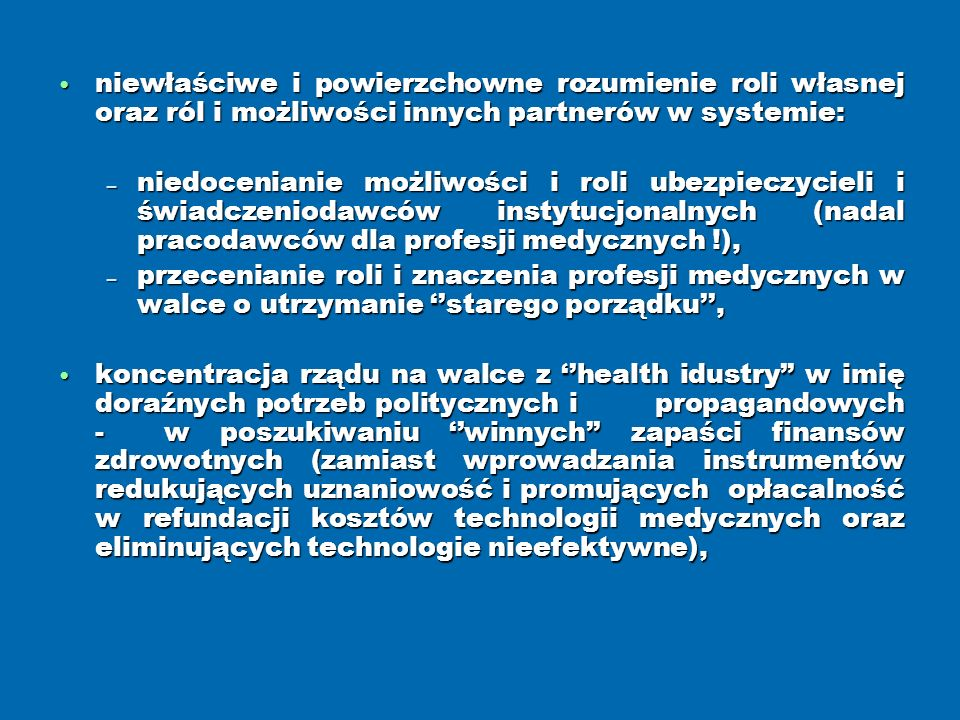 niewłaściwe i powierzchowne rozumienie roli własnej oraz ról i możliwości innych partnerów w systemie: niewłaściwe i powierzchowne rozumienie roli własnej oraz ról i możliwości innych partnerów w systemie: niedocenianie możliwości i roli ubezpieczycieli i świadczeniodawców instytucjonalnych (nadal pracodawców dla profesji medycznych !), niedocenianie możliwości i roli ubezpieczycieli i świadczeniodawców instytucjonalnych (nadal pracodawców dla profesji medycznych !), przecenianie roli i znaczenia profesji medycznych w walce o utrzymanie starego porządku, przecenianie roli i znaczenia profesji medycznych w walce o utrzymanie starego porządku, koncentracja rządu na walce z health idustry w imię doraźnych potrzeb politycznych i propagandowych - w poszukiwaniu winnych zapaści finansów zdrowotnych (zamiast wprowadzania instrumentów redukujących uznaniowość i promujących opłacalność w refundacji kosztów technologii medycznych oraz eliminujących technologie nieefektywne), koncentracja rządu na walce z health idustry w imię doraźnych potrzeb politycznych i propagandowych - w poszukiwaniu winnych zapaści finansów zdrowotnych (zamiast wprowadzania instrumentów redukujących uznaniowość i promujących opłacalność w refundacji kosztów technologii medycznych oraz eliminujących technologie nieefektywne),