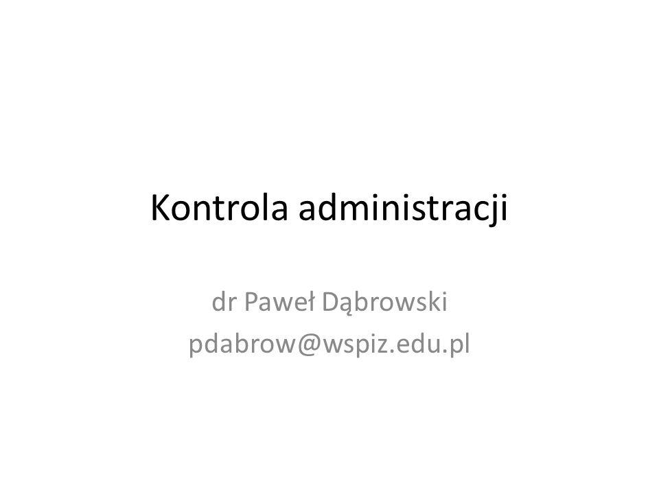 Kontrola administracji dr Paweł Dąbrowski pdabrow@wspiz.edu.pl