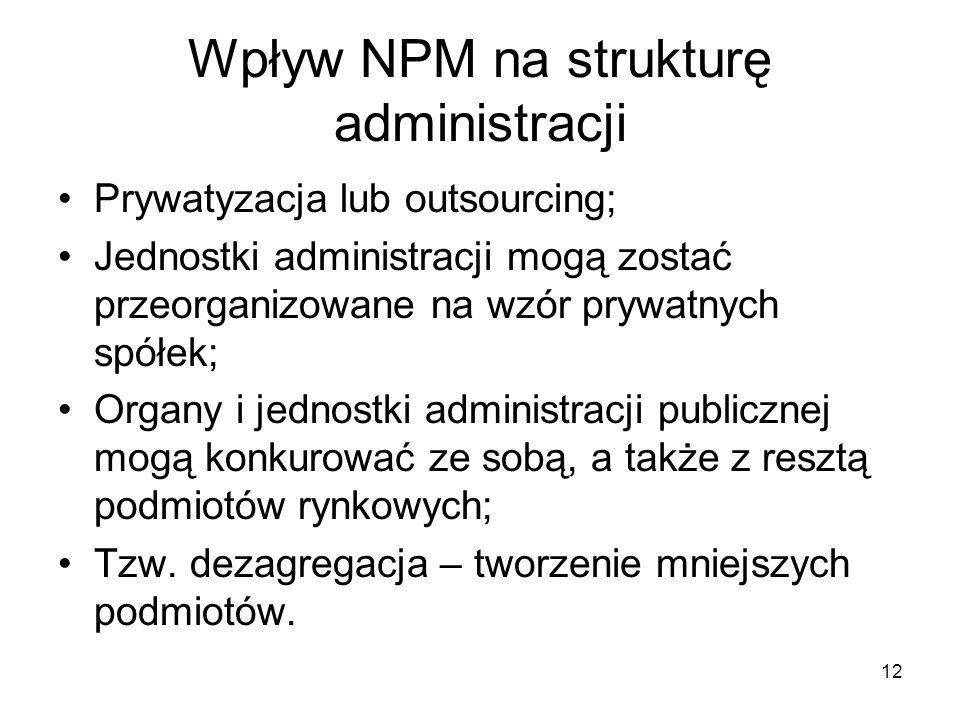 12 Wpływ NPM na strukturę administracji Prywatyzacja lub outsourcing; Jednostki administracji mogą zostać przeorganizowane na wzór prywatnych spółek;