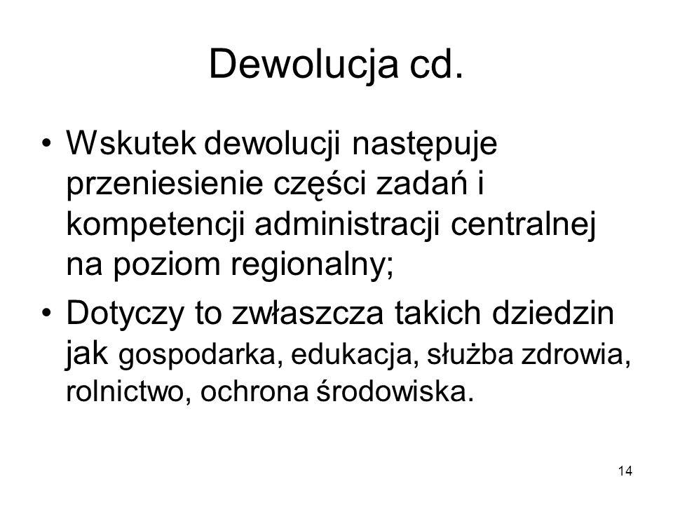 14 Dewolucja cd. Wskutek dewolucji następuje przeniesienie części zadań i kompetencji administracji centralnej na poziom regionalny; Dotyczy to zwłasz