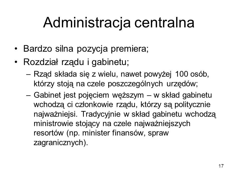 17 Administracja centralna Bardzo silna pozycja premiera; Rozdział rządu i gabinetu; –Rząd składa się z wielu, nawet powyżej 100 osób, którzy stoją na