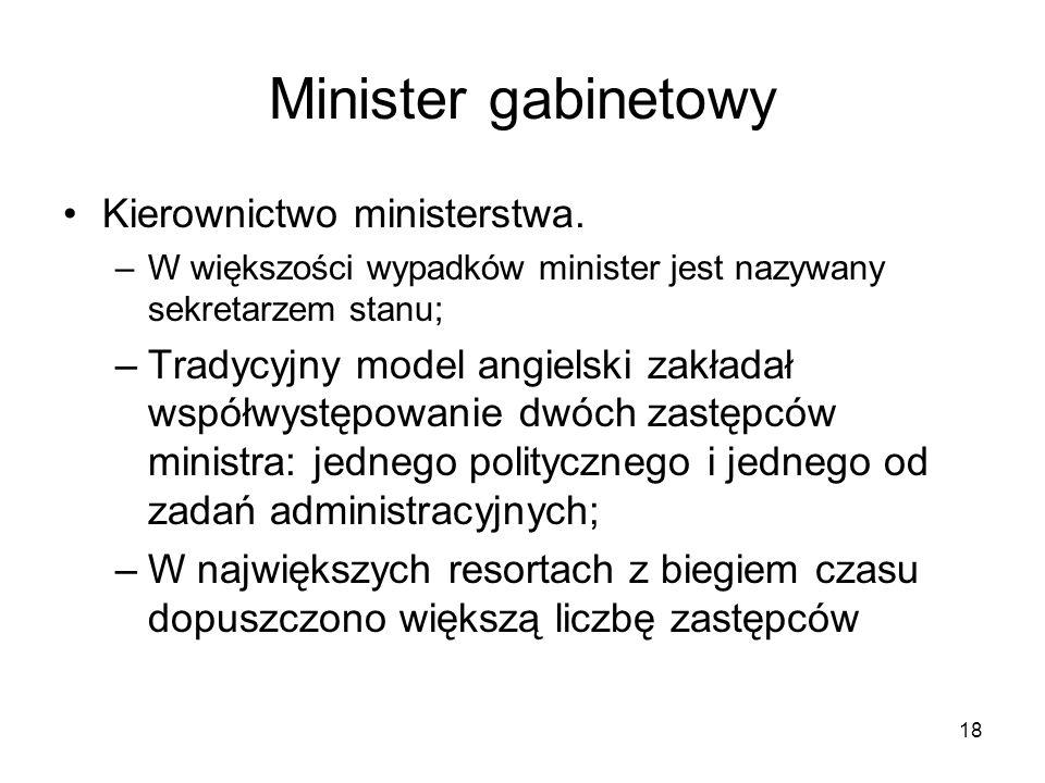 18 Minister gabinetowy Kierownictwo ministerstwa. –W większości wypadków minister jest nazywany sekretarzem stanu; –Tradycyjny model angielski zakłada