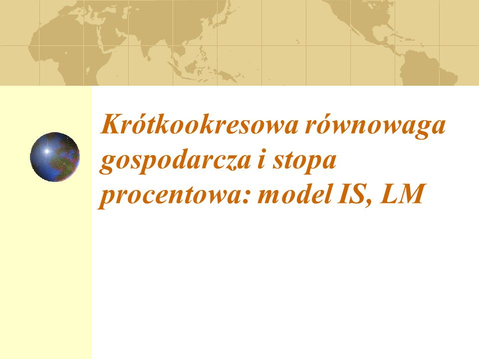 Krótkookresowa równowaga gospodarcza i stopa procentowa: model IS, LM