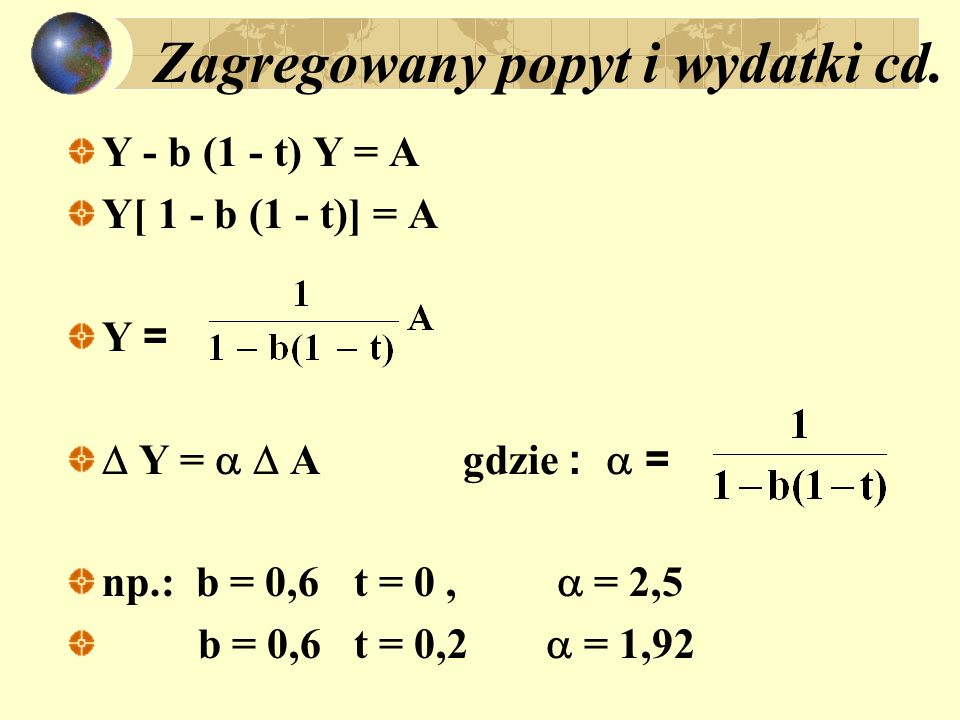 Zagregowany popyt i wydatki cd. Y - b (1 - t) Y = A Y[ 1 - b (1 - t)] = A Y = Y = A gdzie : = np.: b = 0,6t = 0, = 2,5 b = 0,6t = 0,2 = 1,92