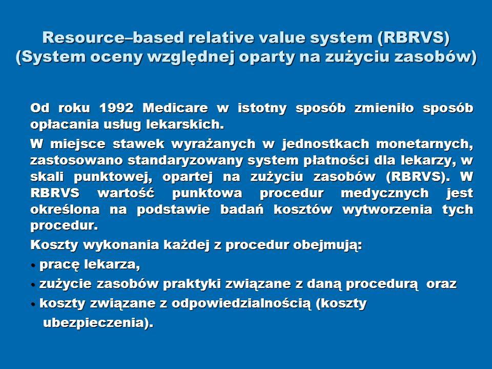 Resource–based relative value system (RBRVS) (System oceny względnej oparty na zużyciu zasobów) Od roku 1992 Medicare w istotny sposób zmieniło sposób