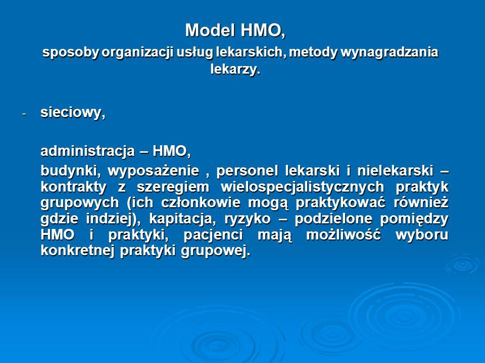 - związek niezależnych praktyk, administracja – HMO, budynki, wyposażenie, personel lekarski i nielekarski – kontrakty z: indywidualnymi praktykami lekarskimi, szeregiem specjalistycznych i wielospecjalistycznych praktyk grupowych, lokalnymi związkami lekarzy (które zatrudniają lekarzy zależnie od wielkości kontraktu z HMO), metody wynagradzania – zróżnicowane, na ogół złożone, zwykle na zasadzie uzgodnionych stawek, duża swoboda pacjentów w wyborze lekarza, ograniczona możliwość współdziałania różnych specjalności w procesie leczenia.