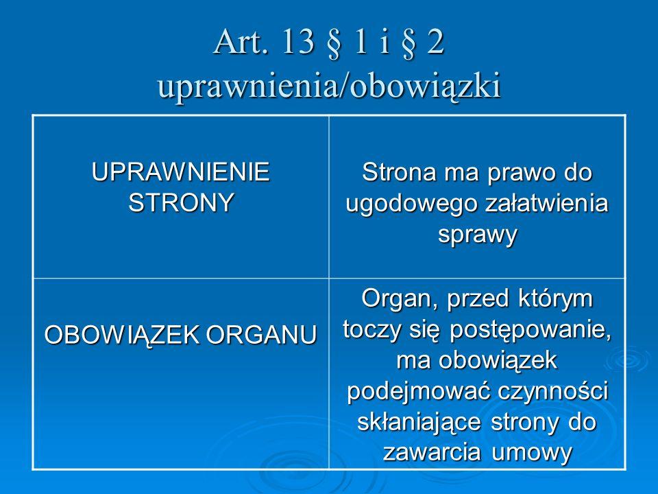 Art. 13 § 1 i § 2 uprawnienia/obowiązki UPRAWNIENIE STRONY Strona ma prawo do ugodowego załatwienia sprawy OBOWIĄZEK ORGANU Organ, przed którym toczy