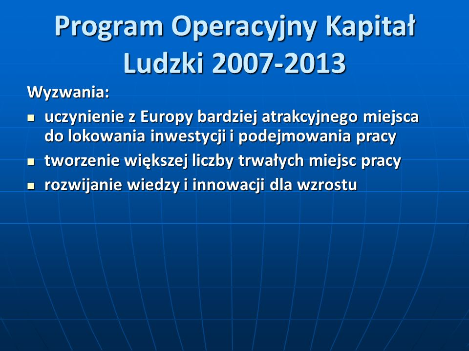 Program Operacyjny Kapitał Ludzki 2007-2013 Wyzwania: uczynienie z Europy bardziej atrakcyjnego miejsca do lokowania inwestycji i podejmowania pracy u