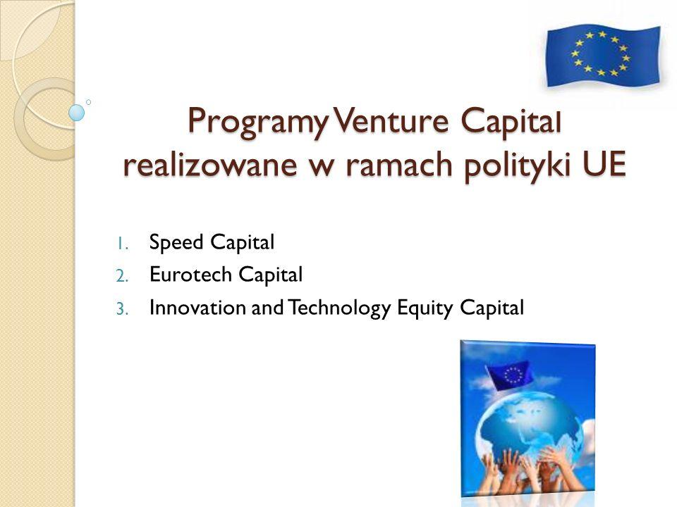 Programy Venture Capital realizowane w ramach polityki UE 1. Speed Capital 2. Eurotech Capital 3. Innovation and Technology Equity Capital