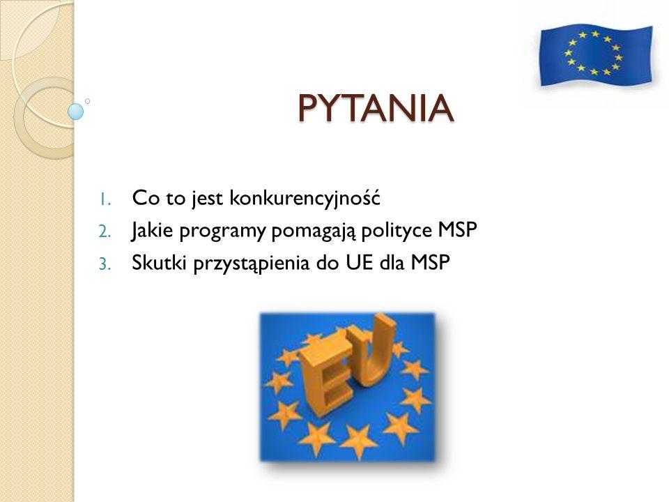 PYTANIA 1. Co to jest konkurencyjność 2. Jakie programy pomagają polityce MSP 3. Skutki przystąpienia do UE dla MSP