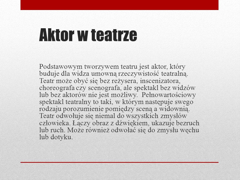 Aktor w teatrze Podstawowym tworzywem teatru jest aktor, który buduje dla widza umowną rzeczywistość teatralną. Teatr może obyć się bez reżysera, insc
