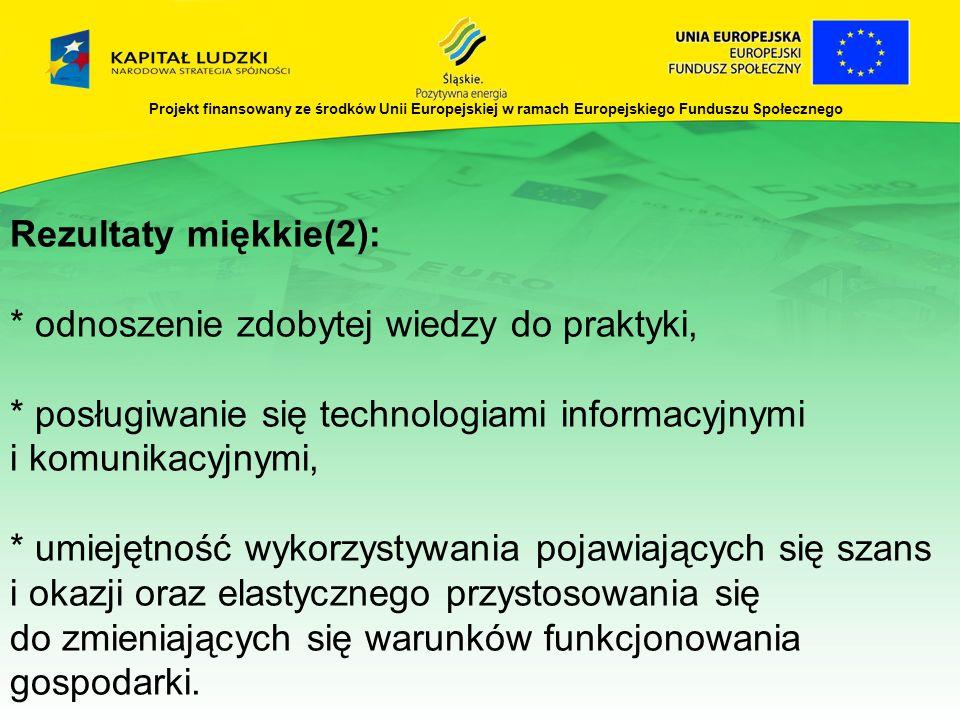 Projekt finansowany ze środków Unii Europejskiej w ramach Europejskiego Funduszu Społecznego Rezultaty miękkie(2): * odnoszenie zdobytej wiedzy do pra