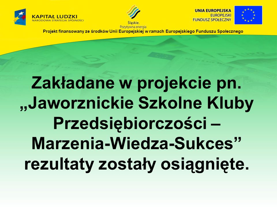 Projekt finansowany ze środków Unii Europejskiej w ramach Europejskiego Funduszu Społecznego Zakładane w projekcie pn. Jaworznickie Szkolne Kluby Prze