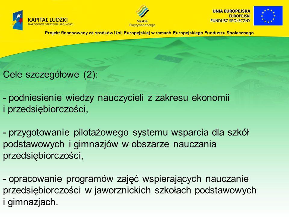Projekt finansowany ze środków Unii Europejskiej w ramach Europejskiego Funduszu Społecznego Cele szczegółowe (2): - podniesienie wiedzy nauczycieli z zakresu ekonomii i przedsiębiorczości, - przygotowanie pilotażowego systemu wsparcia dla szkół podstawowych i gimnazjów w obszarze nauczania przedsiębiorczości, - opracowanie programów zajęć wspierających nauczanie przedsiębiorczości w jaworznickich szkołach podstawowych i gimnazjach.