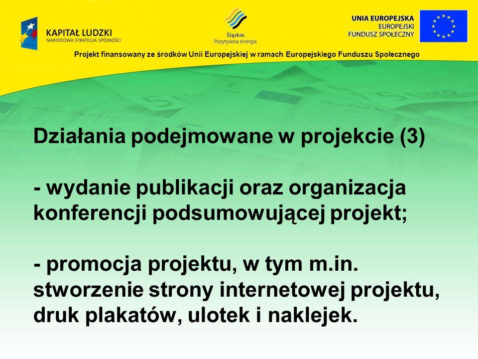 Projekt finansowany ze środków Unii Europejskiej w ramach Europejskiego Funduszu Społecznego Działania podejmowane w projekcie (3) - wydanie publikacji oraz organizacja konferencji podsumowującej projekt; - promocja projektu, w tym m.in.