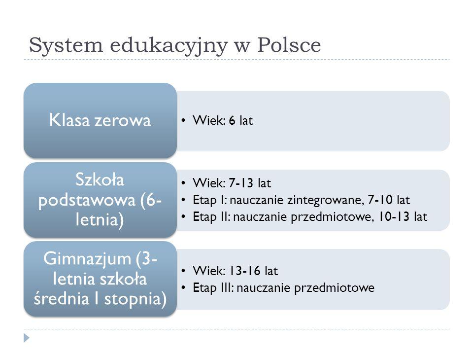 System edukacyjny w Polsce Wiek: 6 lat Klasa zerowa Wiek: 7-13 lat Etap I: nauczanie zintegrowane, 7-10 lat Etap II: nauczanie przedmiotowe, 10-13 lat