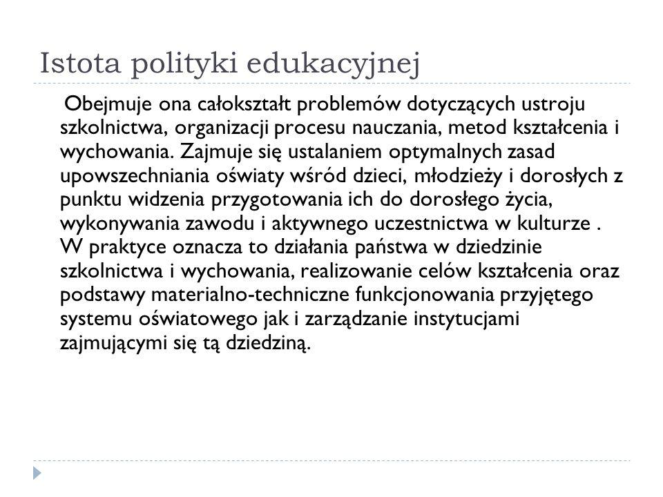 Istota polityki edukacyjnej Obejmuje ona całokształt problemów dotyczących ustroju szkolnictwa, organizacji procesu nauczania, metod kształcenia i wyc