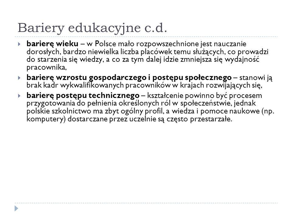 Bariery edukacyjne c.d. barierę wieku – w Polsce mało rozpowszechnione jest nauczanie dorosłych, bardzo niewielka liczba placówek temu służących, co p