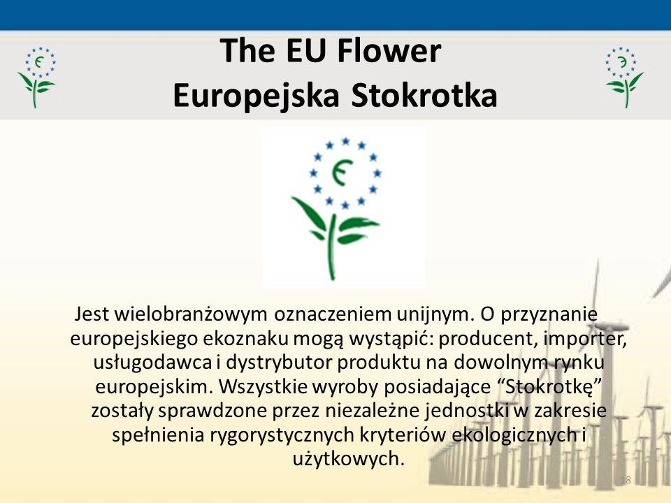 18 The EU Flower Europejska Stokrotka Jest wielobranżowym oznaczeniem unijnym. O przyznanie europejskiego ekoznaku mogą wystąpić: producent, importer,