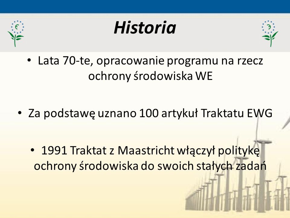 4 Historia Lata 70-te, opracowanie programu na rzecz ochrony środowiska WE Za podstawę uznano 100 artykuł Traktatu EWG 1991 Traktat z Maastricht włącz