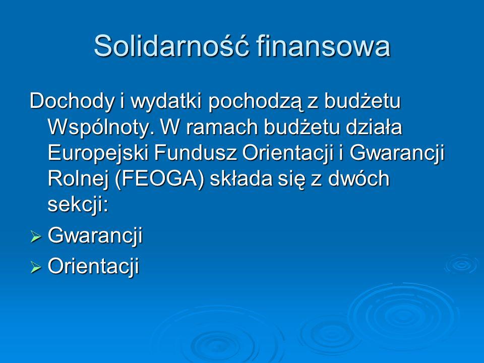 Solidarność finansowa Dochody i wydatki pochodzą z budżetu Wspólnoty. W ramach budżetu działa Europejski Fundusz Orientacji i Gwarancji Rolnej (FEOGA)