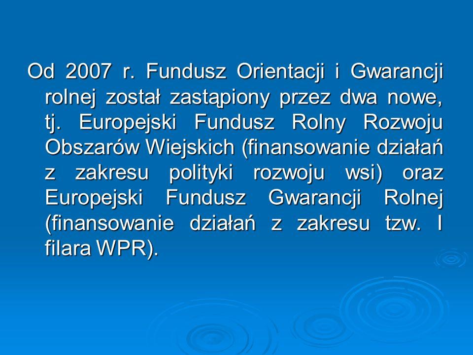 Od 2007 r. Fundusz Orientacji i Gwarancji rolnej został zastąpiony przez dwa nowe, tj. Europejski Fundusz Rolny Rozwoju Obszarów Wiejskich (finansowan