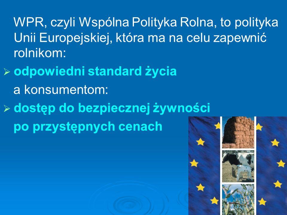 WPR, czyli Wspólna Polityka Rolna, to polityka Unii Europejskiej, która ma na celu zapewnić rolnikom: odpowiedni standard życia a konsumentom: dostęp