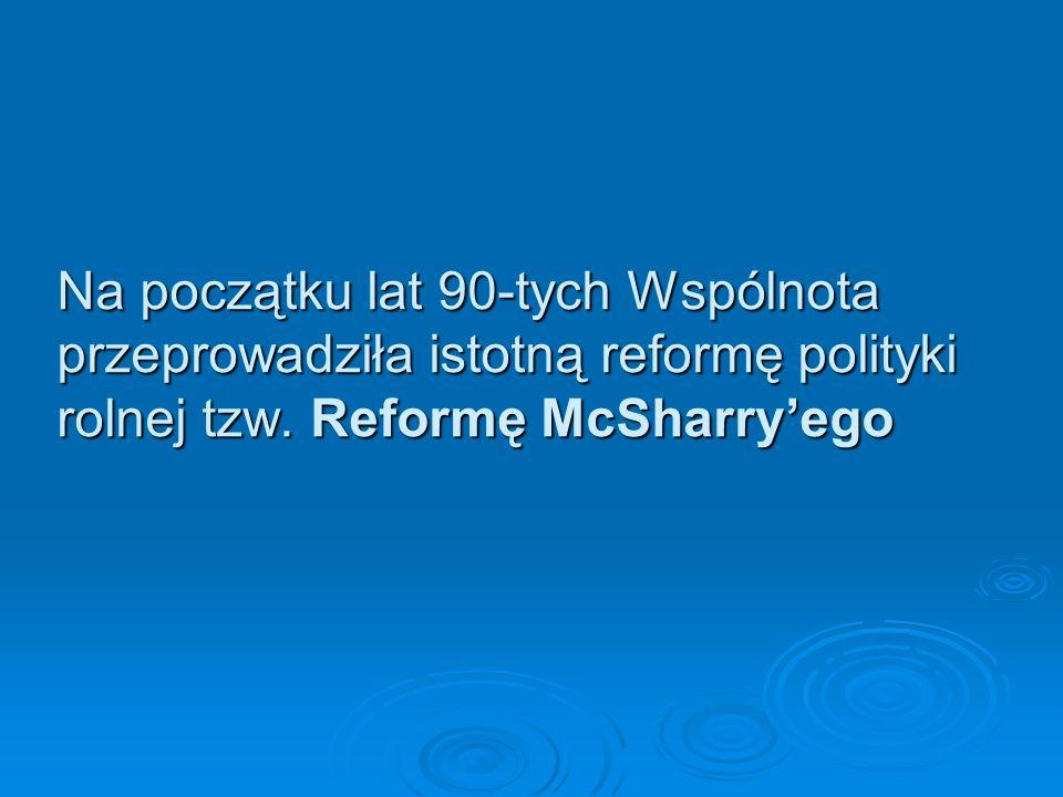 Na początku lat 90-tych Wspólnota przeprowadziła istotną reformę polityki rolnej tzw. Reformę McSharryego