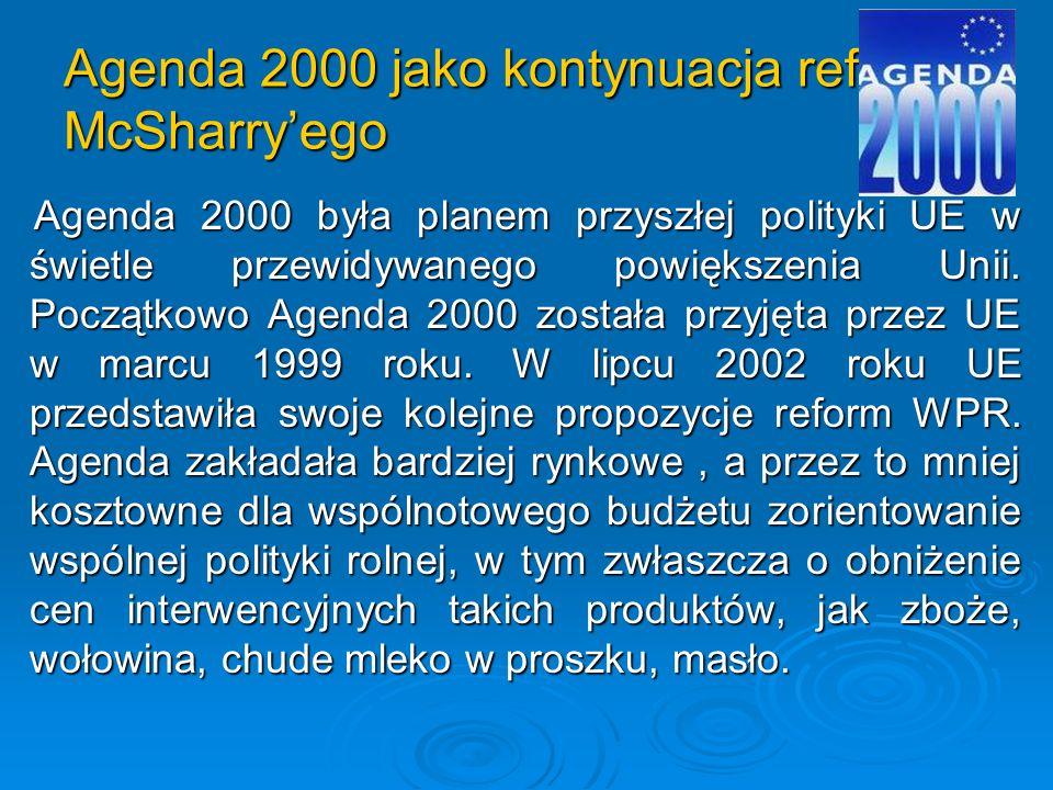 Agenda 2000 jako kontynuacja reformy McSharryego Agenda 2000 była planem przyszłej polityki UE w świetle przewidywanego powiększenia Unii. Początkowo