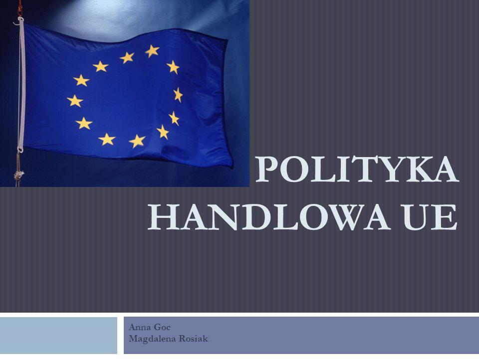 POLITYKA HANDLOWA UE Anna Goc Magdalena Rosiak