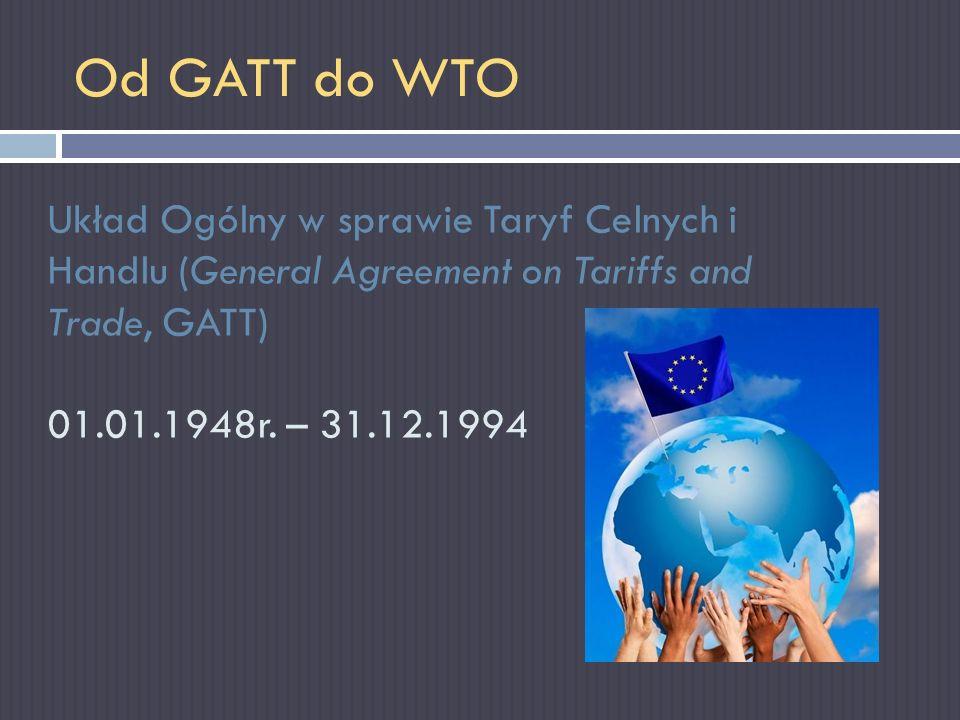 Od GATT do WTO Układ Ogólny w sprawie Taryf Celnych i Handlu (General Agreement on Tariffs and Trade, GATT) 01.01.1948r. – 31.12.1994