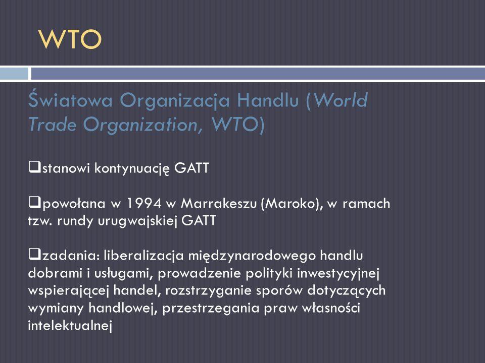 WTO Światowa Organizacja Handlu (World Trade Organization, WTO) stanowi kontynuację GATT powołana w 1994 w Marrakeszu (Maroko), w ramach tzw. rundy ur
