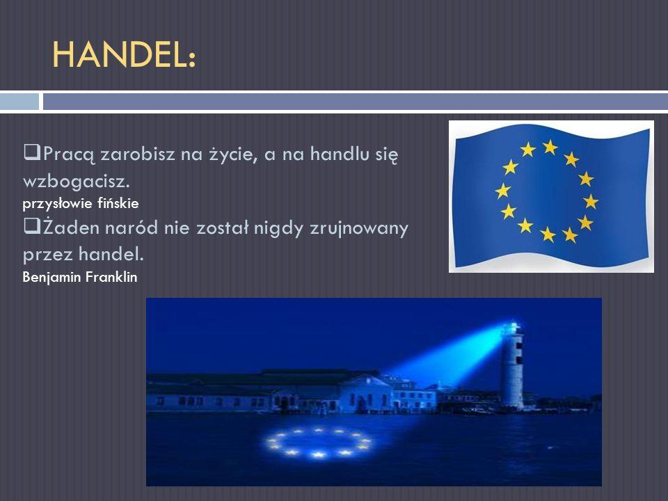 HANDEL: Pracą zarobisz na życie, a na handlu się wzbogacisz. przysłowie fińskie Żaden naród nie został nigdy zrujnowany przez handel. Benjamin Frankli