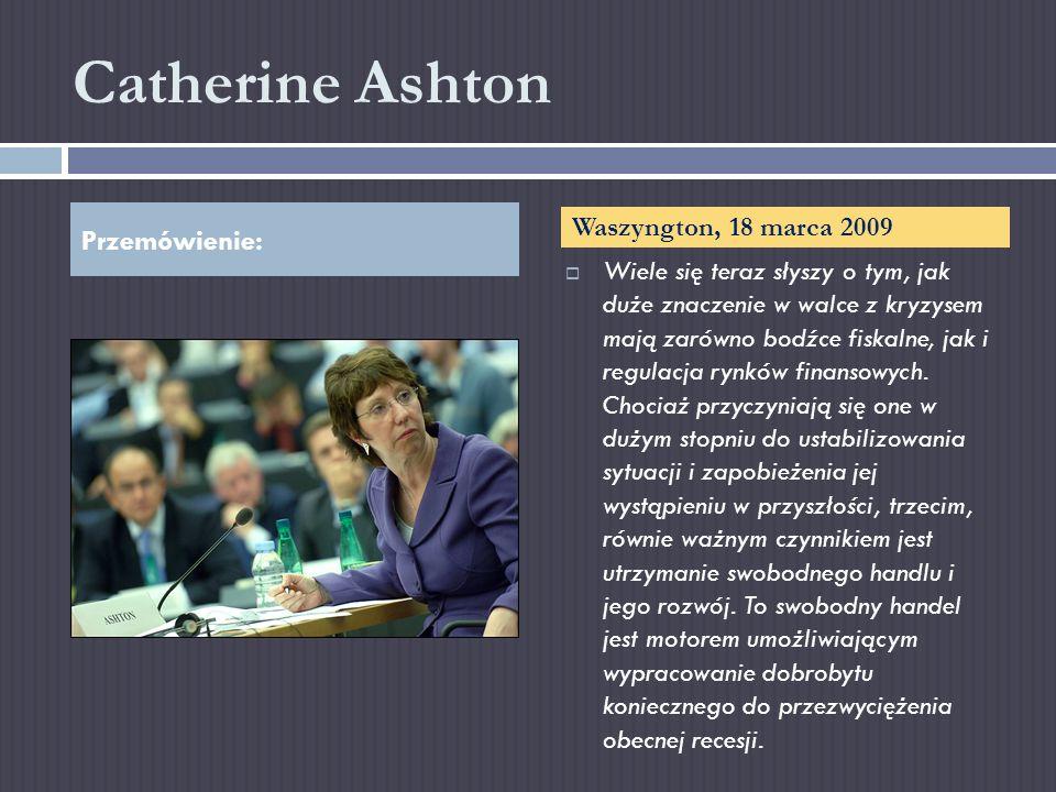 Catherine Ashton Wiele się teraz słyszy o tym, jak duże znaczenie w walce z kryzysem mają zarówno bodźce fiskalne, jak i regulacja rynków finansowych.
