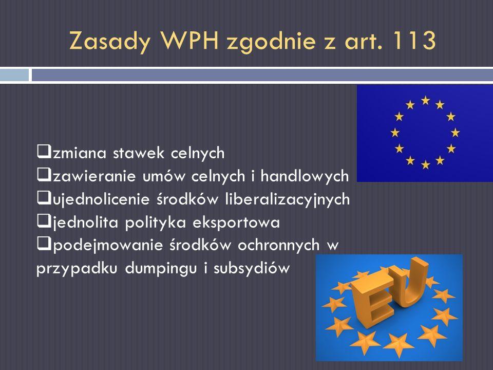 Zasady WPH zgodnie z art. 113 zmiana stawek celnych zawieranie umów celnych i handlowych ujednolicenie środków liberalizacyjnych jednolita polityka ek