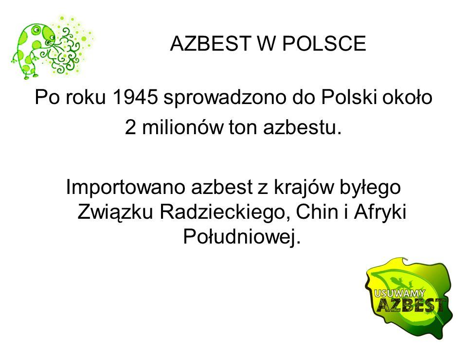 AZBEST W POLSCE Po roku 1945 sprowadzono do Polski około 2 milionów ton azbestu. Importowano azbest z krajów byłego Związku Radzieckiego, Chin i Afryk